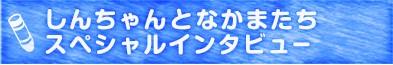 しんちゃんとなかまたちスペシャルインタビュー