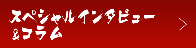 スペシャルインタビュー&コラム
