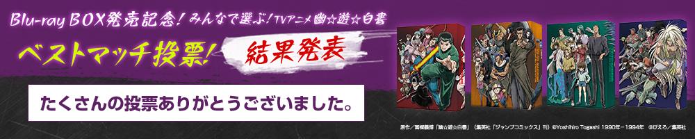 Blu-ray BOX発売記念!みんなで選ぶ!TVアニメ 幽☆遊☆白書 ベストマッチ投票!