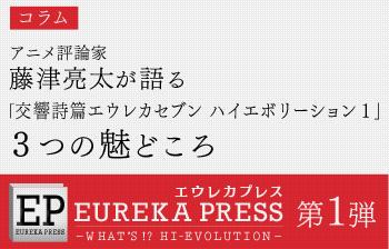 エウレカプレス 第1弾 藤津亮太が語る 「交響詩篇エウレカセブン ハイエボリーション1」 3つの魅どころ