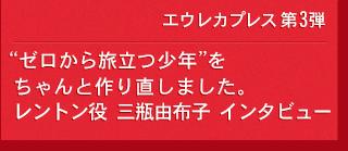 エウレカプレス 第3弾 レントン役 三瓶由布子 インタビュー