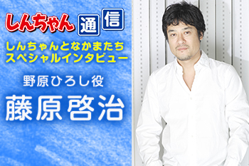 『しんちゃん通信』 スペシャルインタビュー「野原ひろし役 藤原啓治」