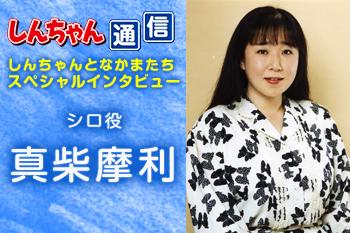 『しんちゃん通信』 スペシャルインタビュー「シロ役 真柴摩利」