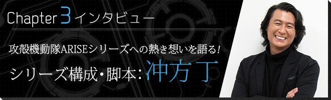 ■CHAPTER③ インタビュー 攻殻機動隊ARISEシリーズへの熱き想いを語る!シリーズ構成・脚本:冲方 丁