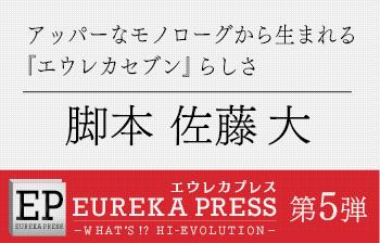 エウレカプレス 第5弾 脚本 佐藤 大 インタビュー