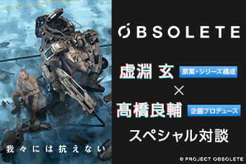 『OBSOLETE』虚淵 玄(原案・シリーズ構成)×髙橋良輔(企画プロデュース)スペシャル対談